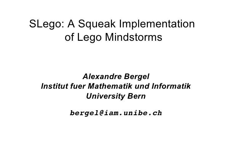 SLego: A Squeak Implementation       of Lego Mindstorms                 Alexandre Bergel   Institut fuer Mathematik und In...