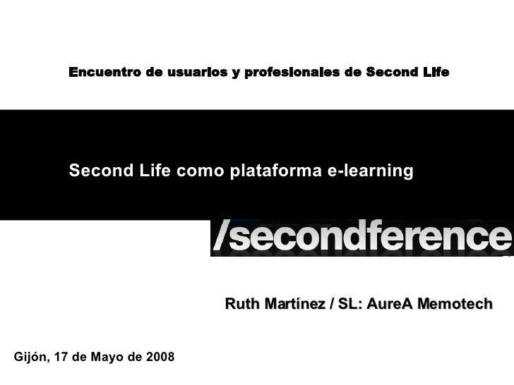 Second Life como plataforma e-learning Gijón, 17 de Mayo de 2008 Encuentro de usuarios y profesionales de Second Life Ruth...