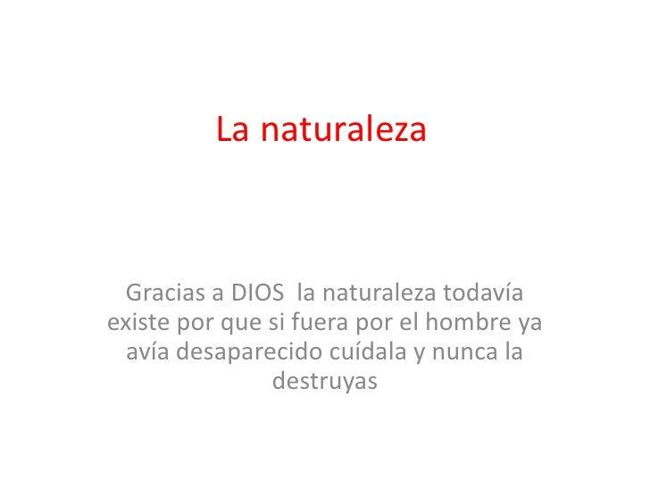 La naturaleza<br />Gracias a DIOS  la naturaleza todavía existe por que si fuera por el hombre ya avía desaparecido cuídal...
