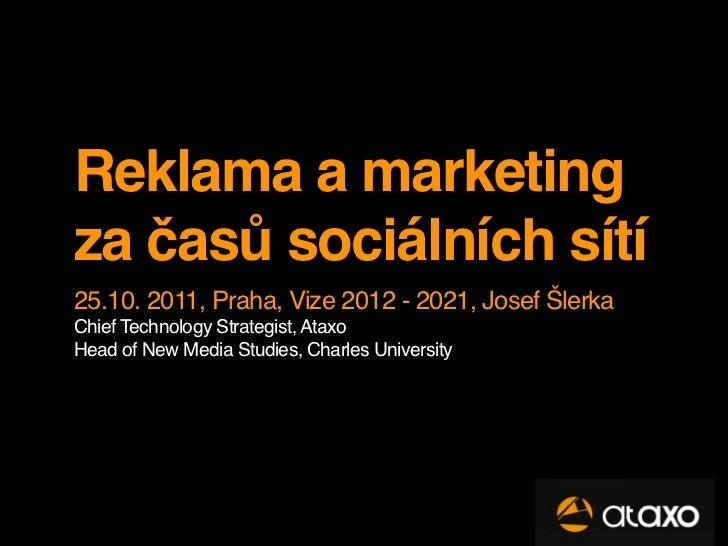 Reklama a marketingza časů sociálních sítí25.10. 2011, Praha, Vize 2012 - 2021, Josef ŠlerkaChief Technology Strategist, A...
