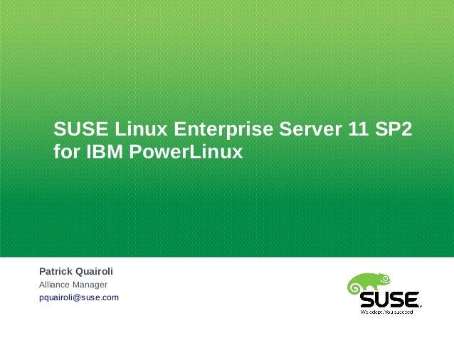 SUSE Linux Enterprise Server 11 SP2for IBM PowerLinuxPatrick QuairoliAlliance Managerpquairoli@suse.com