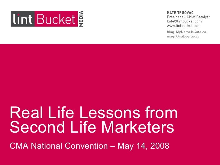 Real Life Lessons from Second Life Marketers CMA National Convention – May 14, 2008