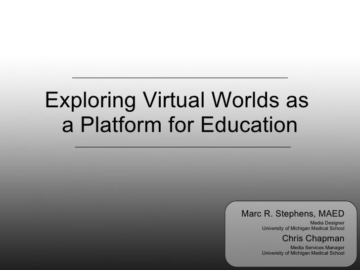 Exploring Virtual Worlds as  a Platform for Education Marc R. Stephens, MAED Media Designer University of Michigan Medical...