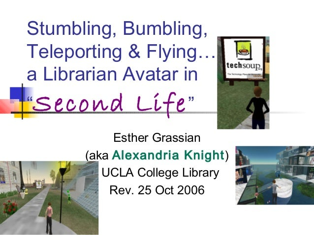 """Stumbling, Bumbling,Teleporting & Flying…a Librarian Avatar in""""Second Life""""Esther Grassian(aka Alexandria Knight)UCLA Coll..."""