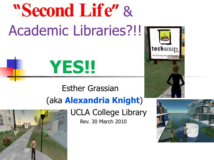 """"""" Second Life """"   &  Academic Libraries?!!  YES!! Esther Grassian (aka  Alexandria Knight ) UCLA College Library Rev. 30 M..."""