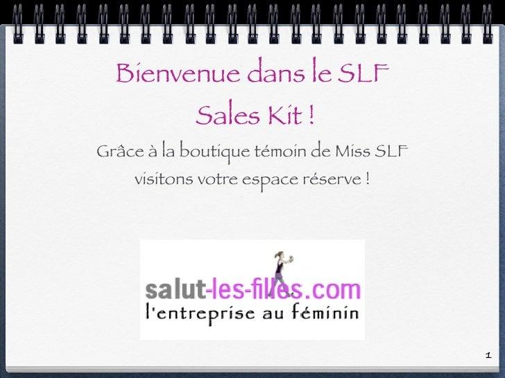 Bienvenue dans le SLF             Sales Kit ! Grâce à la boutique témoin de Miss SLF     visitons votre espace réserve !  ...