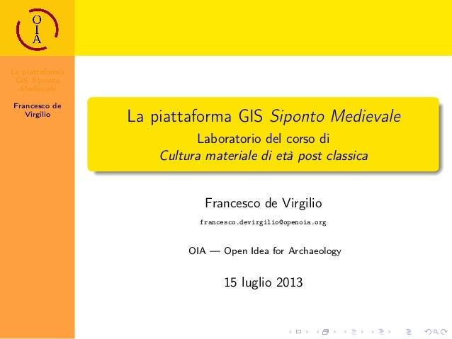 La piattaforma GIS Siponto Medievale Francesco de Virgilio La piattaforma GIS Siponto Medievale Laboratorio del corso di C...