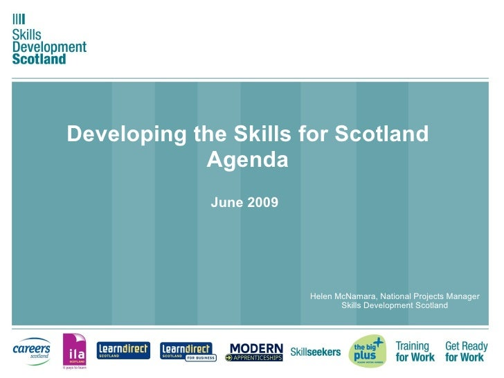 Developing the Skills for Scotland Agenda June 2009   Helen McNamara, National Projects Manager Skills Development Scotland