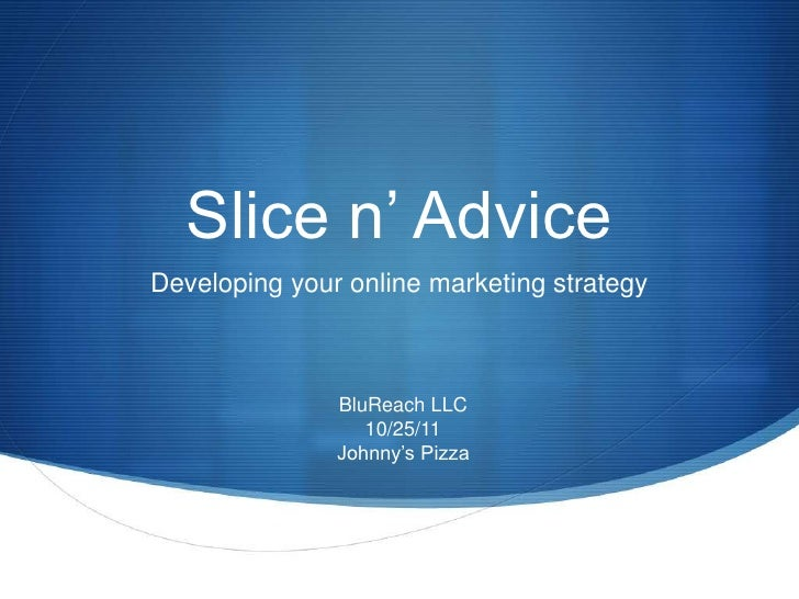 Slice n' AdviceDeveloping your online marketing strategy               BluReach LLC                  10/25/11             ...