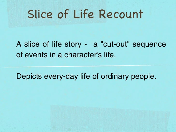 "Slice of Life RecountA slice of life story - a ""cut-out"" sequenceof events in a characters life.Depicts every-day life of ..."