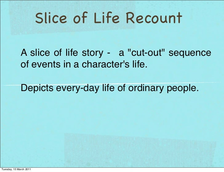 "Slice of Life Recount              A slice of life story - a ""cut-out"" sequence              of events in a characters lif..."