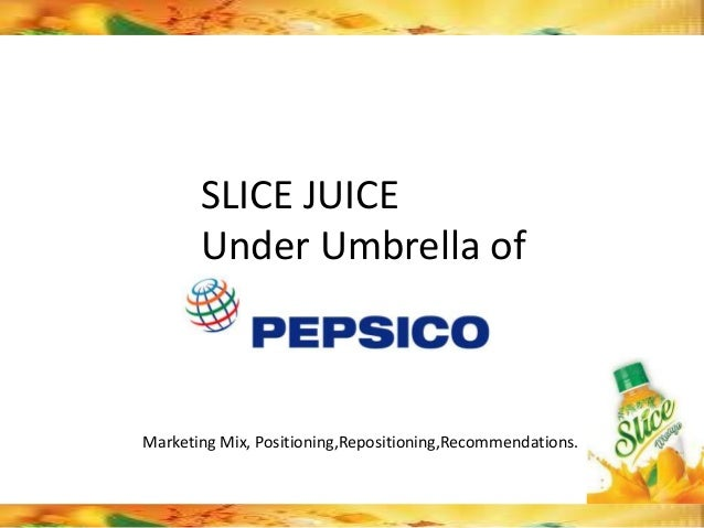 SLICE JUICE       Under Umbrella ofMarketing Mix, Positioning,Repositioning,Recommendations.