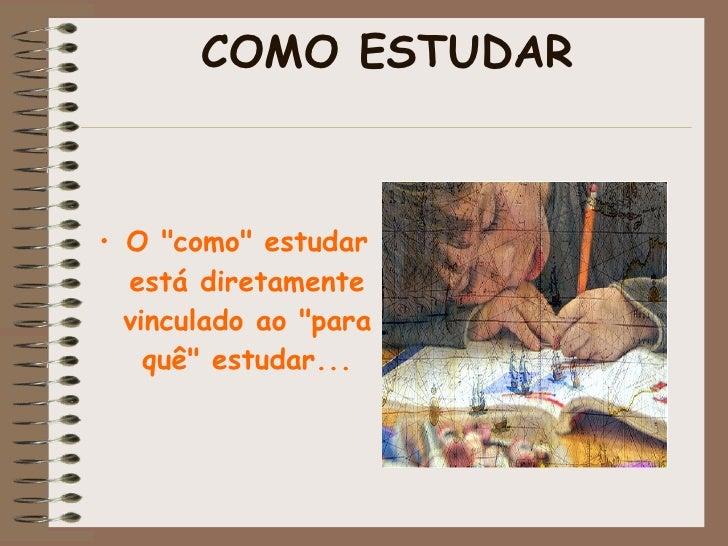 """COMO ESTUDAR <ul><li>O """"como"""" estudar está diretamente vinculado ao """"para quê"""" estudar... </li></ul><u..."""