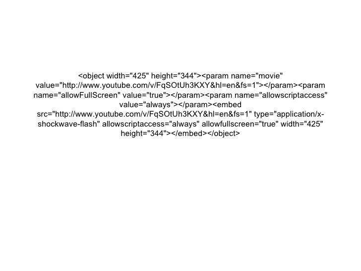 "<object width=""425"" height=""344""><param name=""movie"" value=""http://www.youtube.com/v/Fq..."