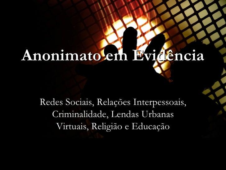 Anonimato em Evidência Redes Sociais, Relações Interpessoais, Criminalidade, Lendas Urbanas Virtuais, Religião e Educação