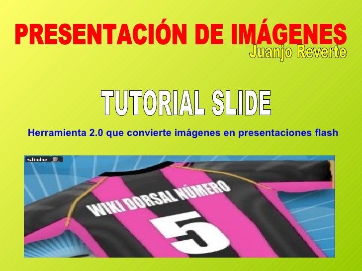 TUTORIAL SLIDE PRESENTACIÓN DE IMÁGENES Herramienta 2.0 que convierte imágenes en presentaciones flash Juanjo Reverte