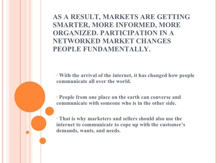 AS A RESULT, MARKETS ARE GETTING SMARTER, MORE INFORMED, MORE ORGANIZED. PARTICIPATION IN A NETWORKED MARKET CHANGES PEOPL...