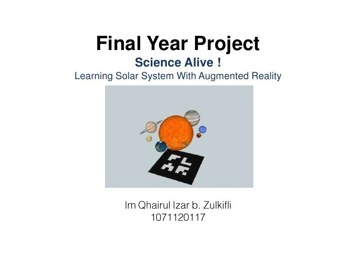 Final Year ProjectScience Alive !Learning Solar System With Augmented RealityImQhairulIzar b. Zulkifli1071120117<br />
