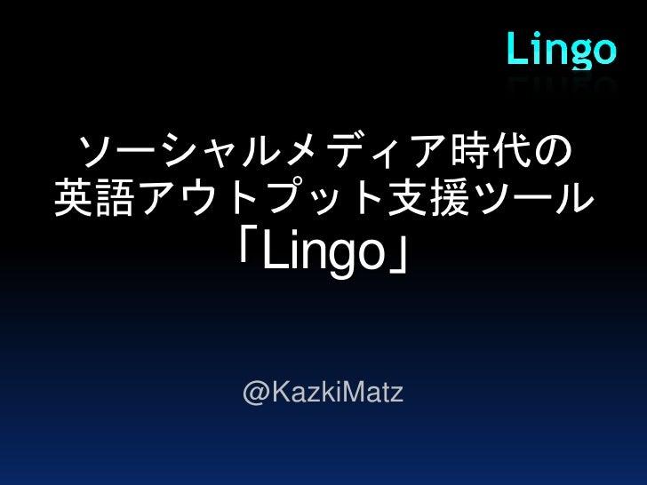 ソーシャルメディア時代の英語アウトプット支援ツール   「Lingo」    @KazkiMatz