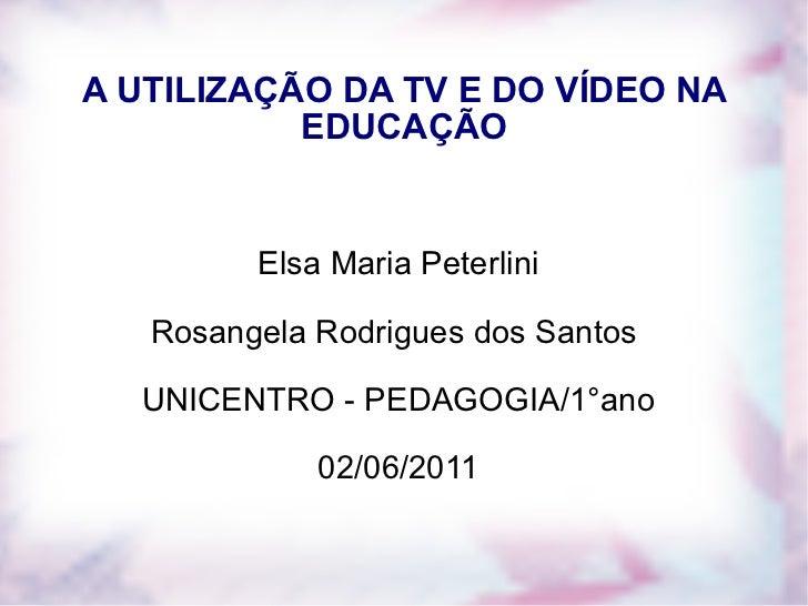 A UTILIZAÇÃO DA TV E DO VÍDEO NA EDUCAÇÃO Elsa Maria Peterlini Rosangela Rodrigues dos Santos  UNICENTRO - PEDAGOGIA/1°ano...