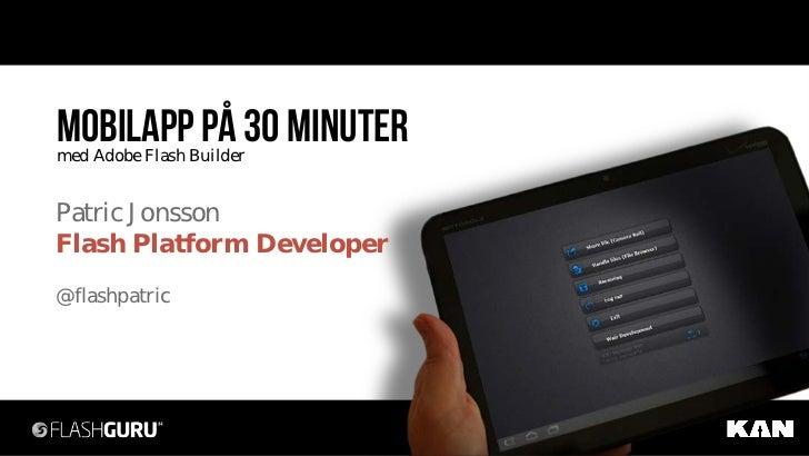 Mobilapp på 30 minutermed Adobe Flash BuilderPatric JonssonFlash Platform Developer@flashpatric