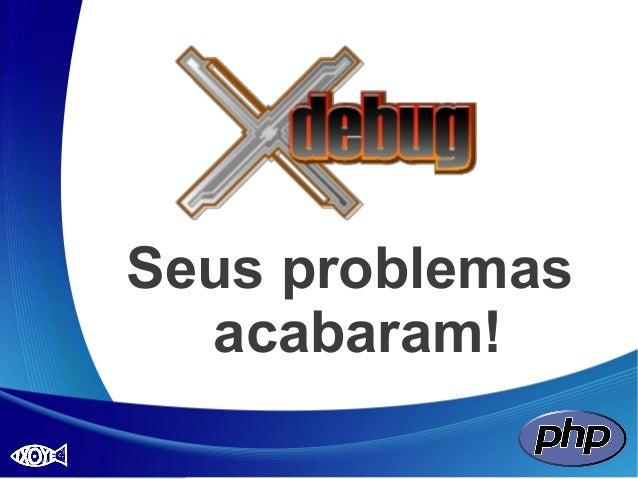 Xdebug: Seus problemas acabaram!
