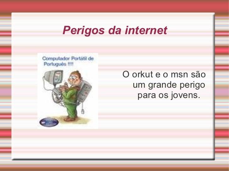 Perigos da internet <ul><li>O orkut e o msn são um grande perigo para os jovens. </li></ul>