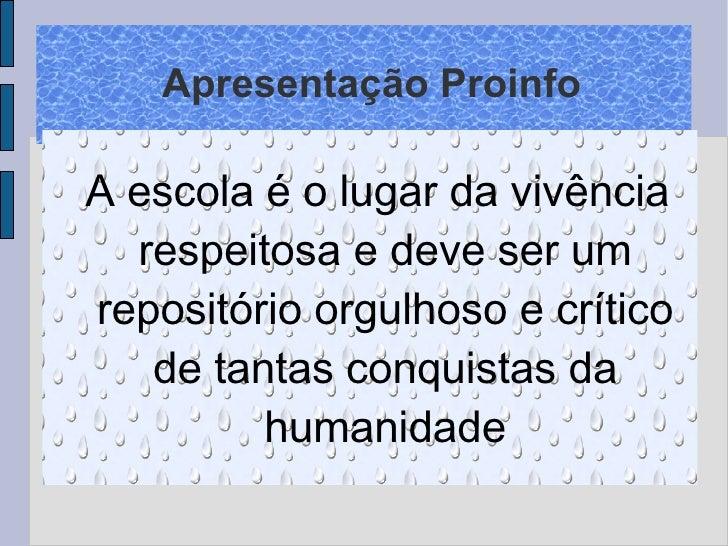 Apresentação Proinfo <ul><ul><li>A escola é o lugar da vivência respeitosa e deve ser um repositório orgulhoso e crítico d...
