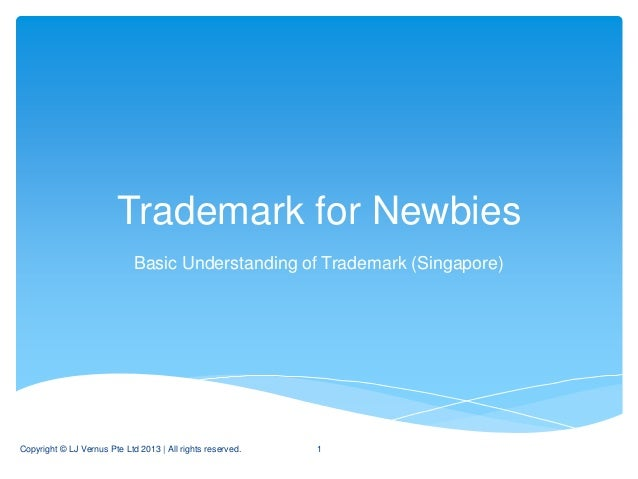 Trademark for Newbies                             Basic Understanding of Trademark (Singapore)Copyright © LJ Vernus Pte Lt...