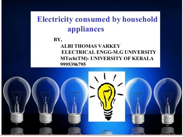 Electricity consumed by household         appliances    BY,      ALBI THOMAS VARKEY       ELECTRICAL ENGG-M.G UNIVERSITY  ...