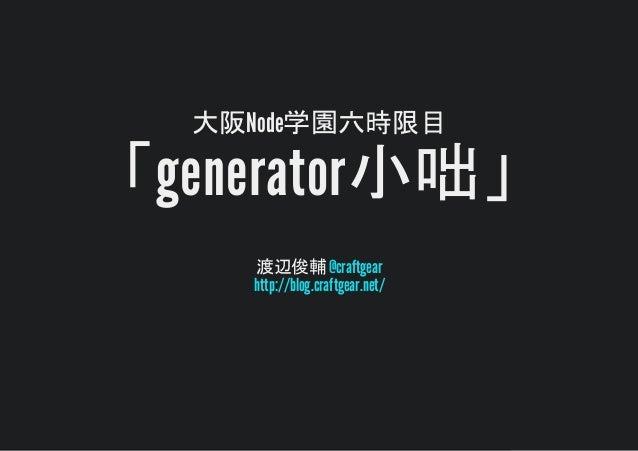 大阪Node学園六時限目 generator小咄 渡辺俊輔@craftgear http://blog.craftgear.net/