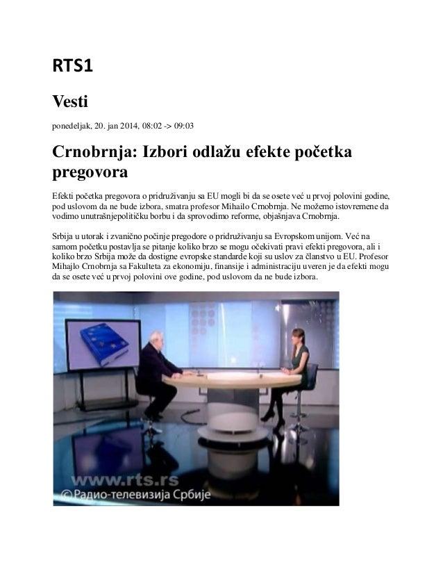 RTS1 Vesti ponedeljak, 20. jan 2014, 08:02 -> 09:03  Crnobrnja: Izbori odlažu efekte početka pregovora Efekti početka preg...