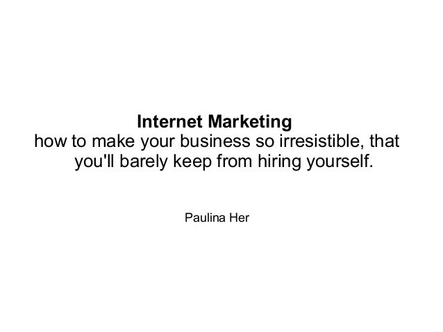 Internet Marketing: How to Make Your Business So Irresistible, That You'll Barely Keep From Hiring Yourself!