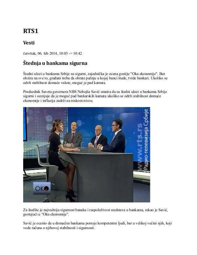 RTS1 Vesti četvrtak, 06. feb 2014, 10:03 -> 10:42  Štednja u bankama sigurna Štedni ulozi u bankama Srbije su sigurni, zaj...
