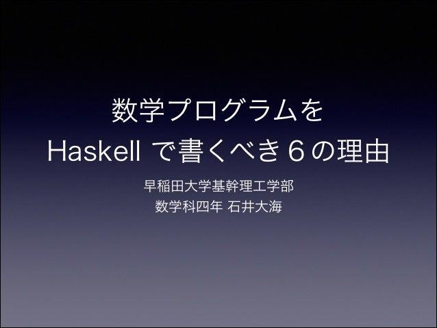 数学プログラムを Haskell で書くべき6の理由 早稲田大学基幹理工学部 数学科四年 石井大海