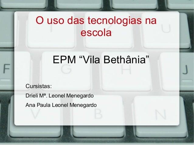 """O uso das tecnologias na escola EPM """"Vila Bethânia"""" Cursistas: Drieli Mª. Leonel Menegardo Ana Paula Leonel Menegardo"""