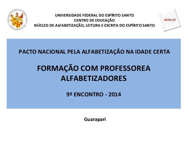 PACTO NACIONAL PELA ALFABETIZAÇÃO NA IDADE CERTA FORMAÇÃO COM PROFESSOREA ALFABETIZADORES 9º ENCONTRO - 2014 UNIVERSIDADE ...