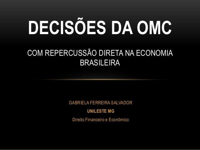 GABRIELA FERREIRA SALVADOR UNILESTE MG Direito Financeiro e Econômico DECISÕES DA OMC COM REPERCUSSÃO DIRETA NA ECONOMIA B...