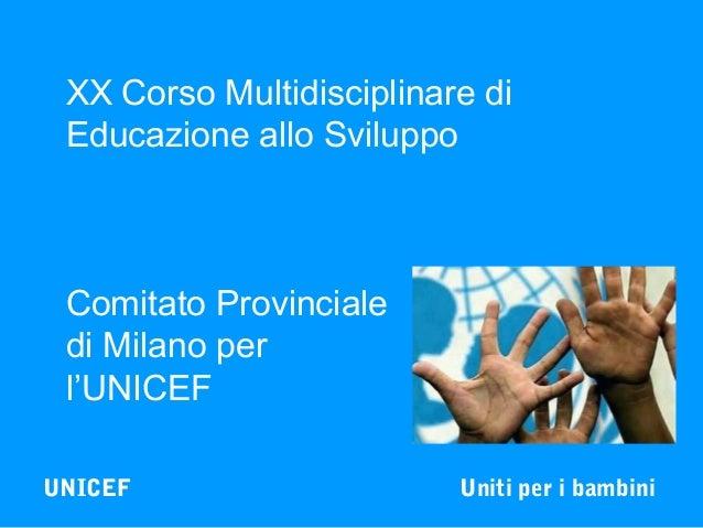XX Corso Multidisciplinare di Educazione allo Sviluppo  Comitato Provinciale di Milano per l'UNICEF UNICEF  Uniti per i ba...
