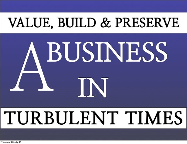 BUSINESS A IN VALUE, BUILD & PRESERVE TURBULENT TIMES Tuesday, 23 July 13
