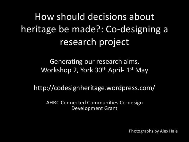 How should decisions aboutheritage be made?: Co-designing aresearch projectGenerating our research aims,Workshop 2, York 3...