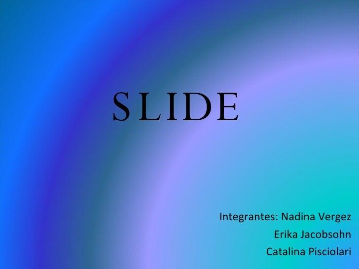 SLIDE Integrantes: Nadina Vergez Erika Jacobsohn Catalina Pisciolari