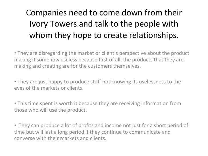 Companies need to come down from their Ivory Towers and talk to the people with whom they hope to create relationships. <u...