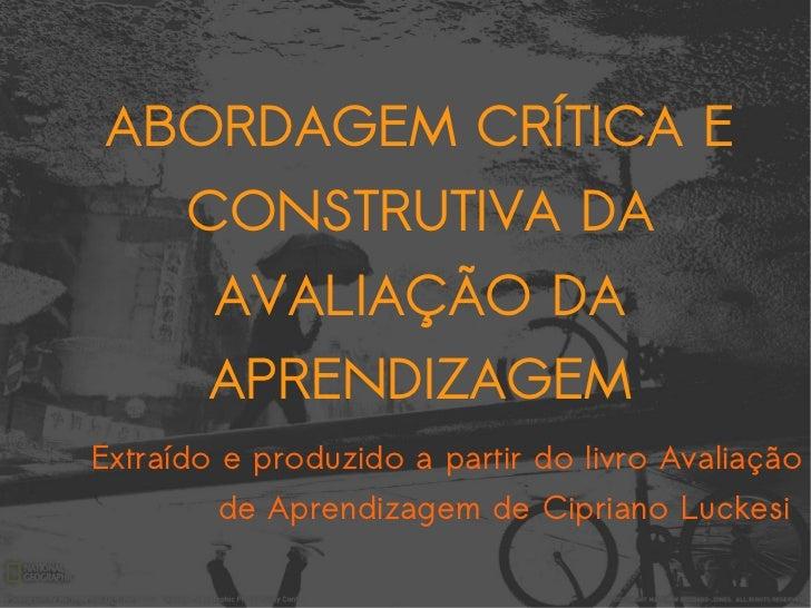Extraído e produzido a partir do livro Avaliação de Aprendizagem de Cipriano Luckesi  ABORDAGEM CRÍTICA E CONSTRUTIVA DA A...