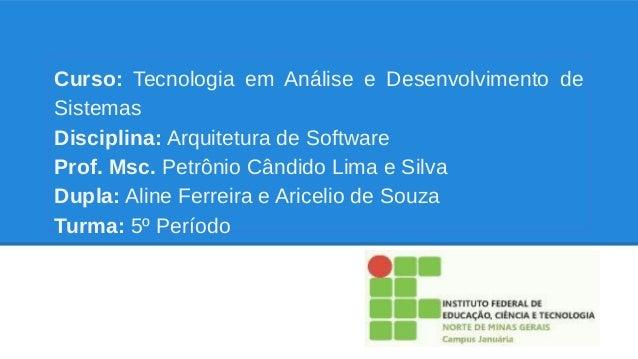 Curso: Tecnologia em Análise e Desenvolvimento de Sistemas Disciplina: Arquitetura de Software Prof. Msc. Petrônio Cândido...