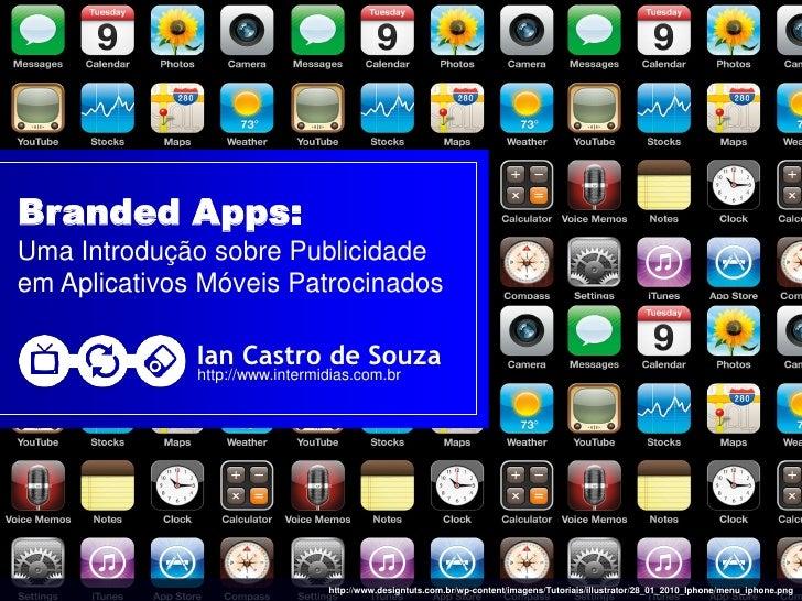 Branded Apps: Uma Introdução sobre Publicidade em Aplicativos Móveis Patrocinados                Ian Castro de Souza      ...