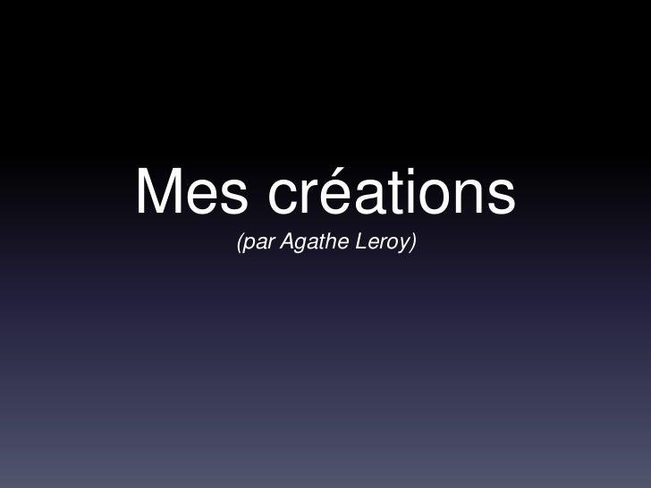 Mes créations   (par Agathe Leroy)