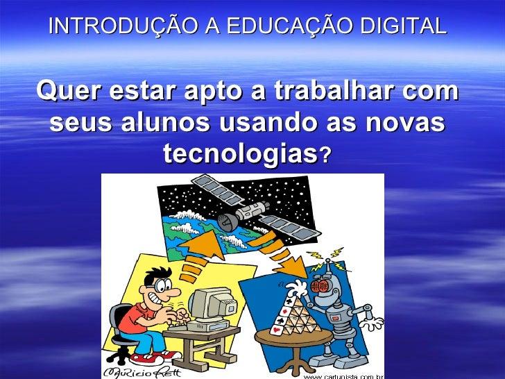 INTRODUÇÃO A EDUCAÇÃO DIGITAL Quer estar apto a trabalhar com seus alunos usando as novas tecnologias ?