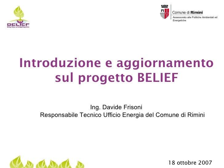 Introduzione e aggiornamento sul progetto BELIEF Ing. Davide Frisoni  Responsabile Tecnico Ufficio Energia del Comune di R...