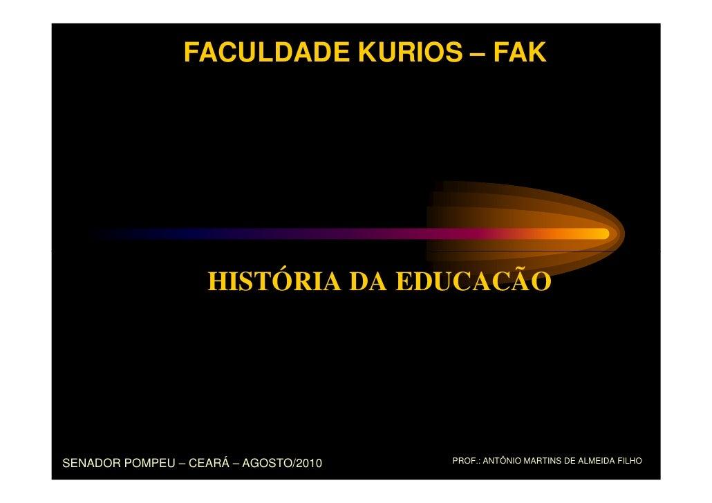 FACULDADE KURIOS – FAK                    HISTÓRIA DA EDUCACÃOSENADOR POMPEU – CEARÁ – AGOSTO/2010   PROF.: ANTÔNIO MARTIN...